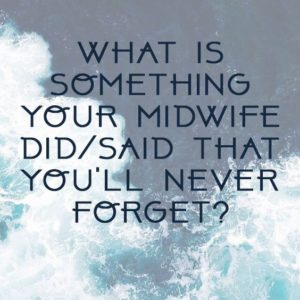 What is something your midwife said or did that you will never forget?